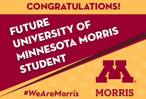 """Maroon and gold sign reading, """"Congratulations future University of Minnesota Morris Student"""" and """"#WeAreMorris,"""" with a block M."""